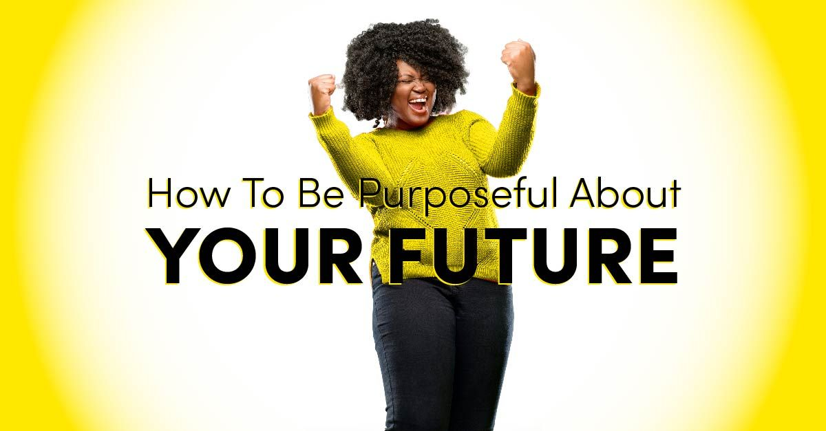 How To Be Purposeful About Your Future