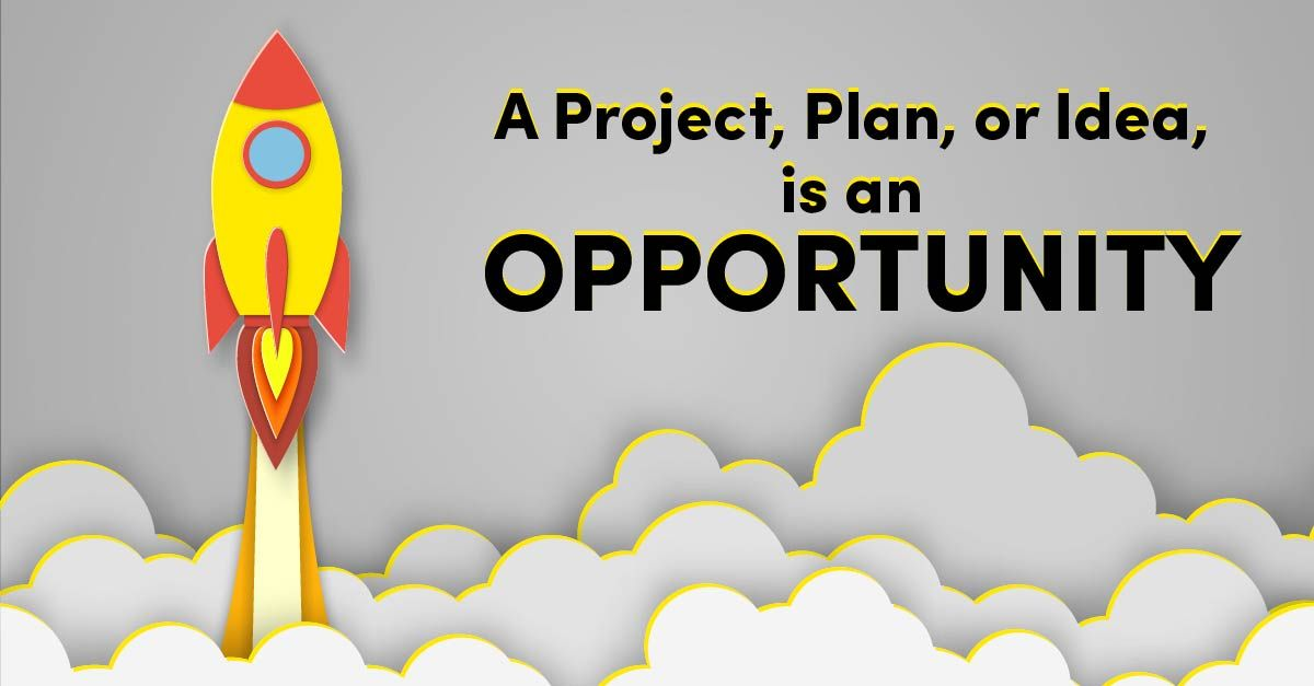 A Project, Plan, or Idea, is an Opportunity